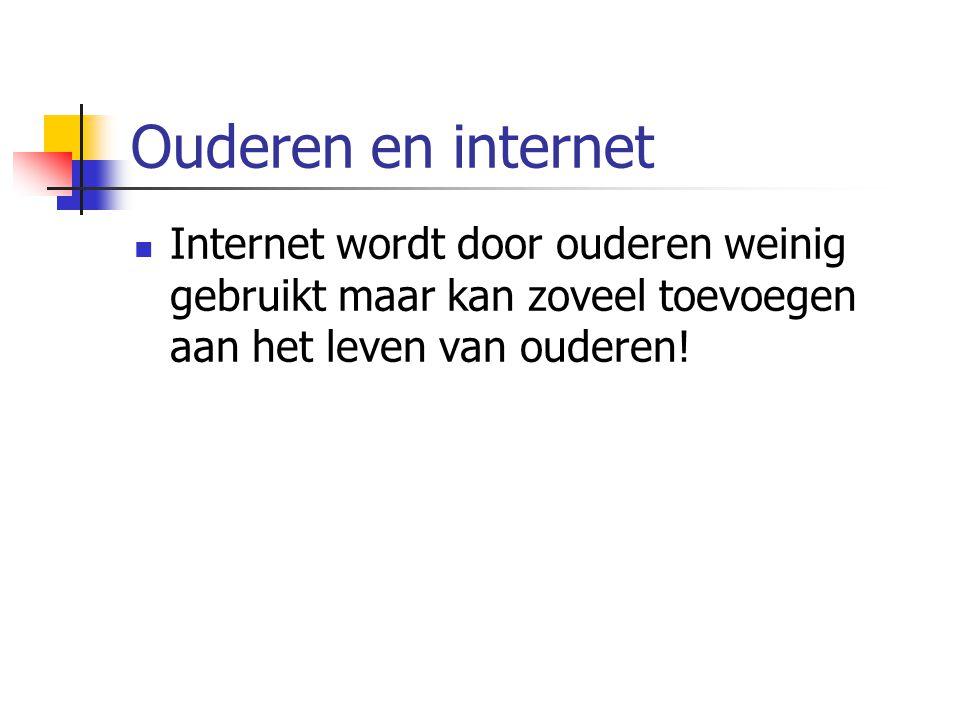 Ouderen en internet Internet wordt door ouderen weinig gebruikt maar kan zoveel toevoegen aan het leven van ouderen!