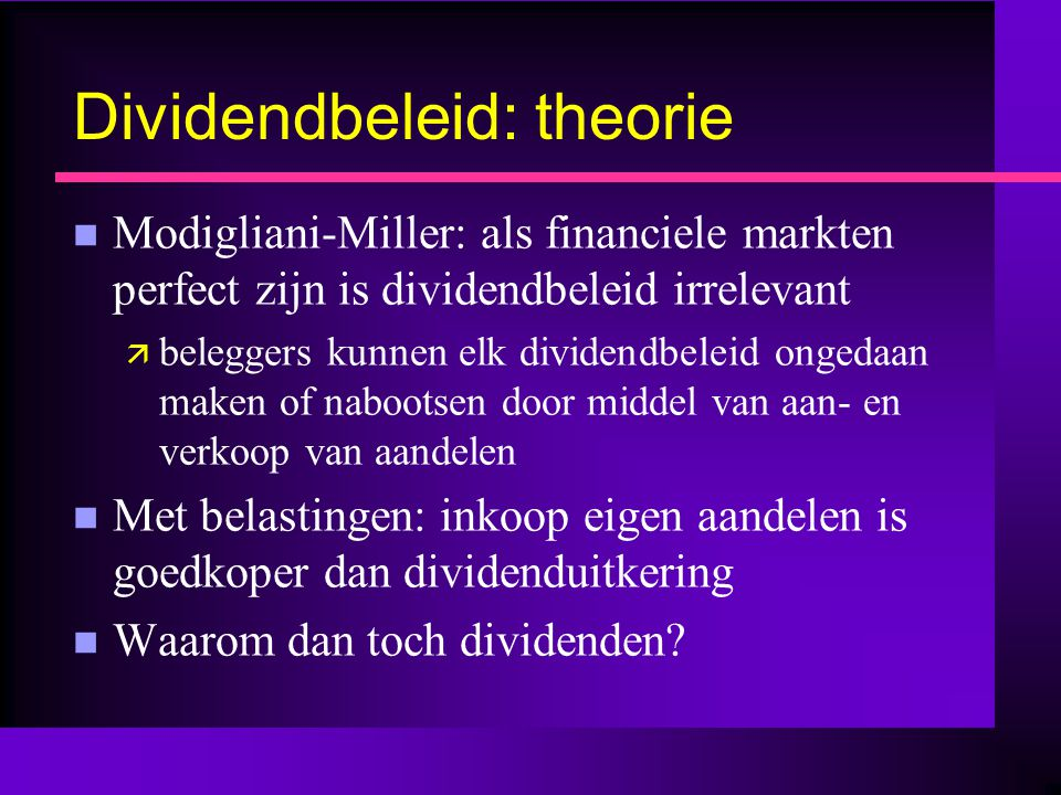 Dividendbeleid: theorie n Modigliani-Miller: als financiele markten perfect zijn is dividendbeleid irrelevant ä beleggers kunnen elk dividendbeleid ongedaan maken of nabootsen door middel van aan- en verkoop van aandelen n Met belastingen: inkoop eigen aandelen is goedkoper dan dividenduitkering n Waarom dan toch dividenden