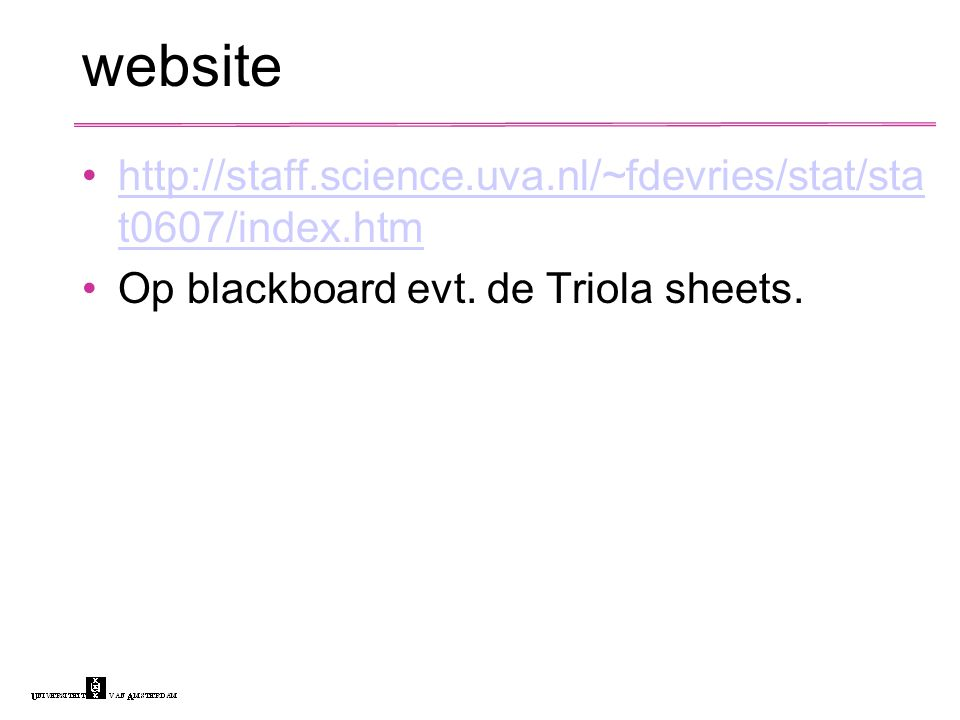 website http://staff.science.uva.nl/~fdevries/stat/sta t0607/index.htmhttp://staff.science.uva.nl/~fdevries/stat/sta t0607/index.htm Op blackboard evt.