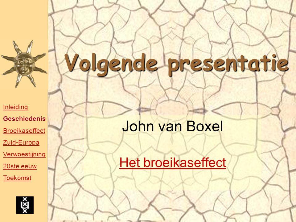 Volgende presentatie John van Boxel Het broeikaseffect Inleiding Geschiedenis Broeikaseffect Zuid-Europa Verwoestijning 20ste eeuw Toekomst