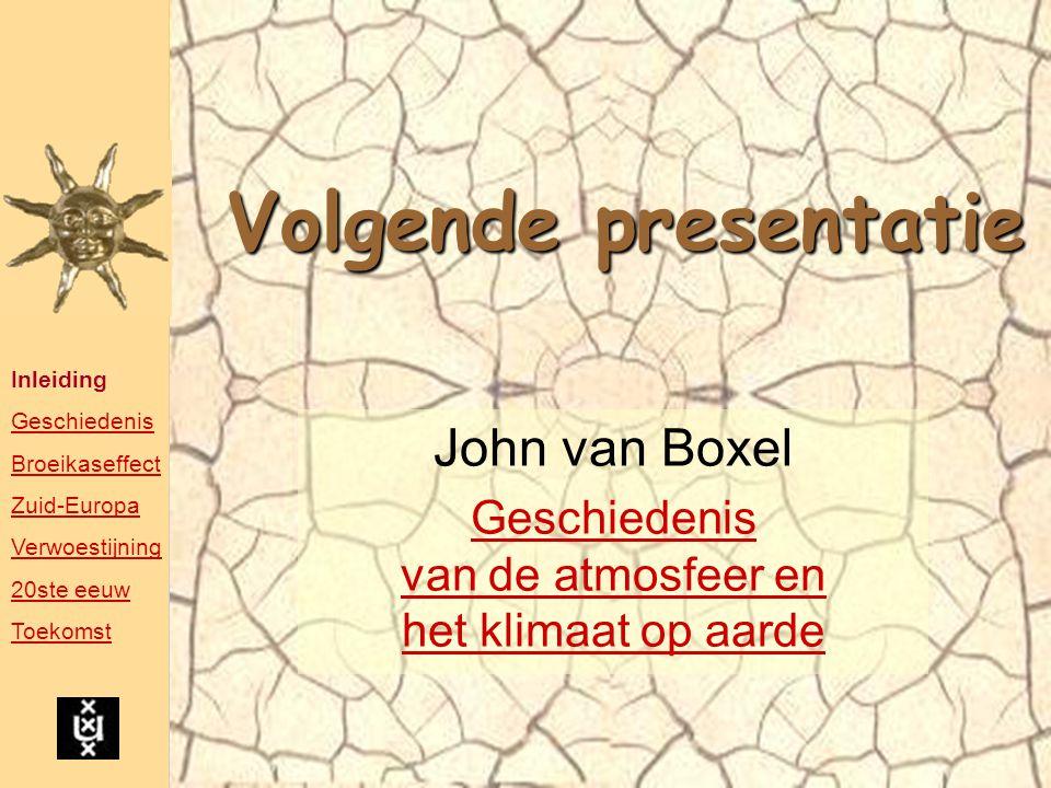 Volgende presentatie John van Boxel Geschiedenis van de atmosfeer en het klimaat op aarde Inleiding Geschiedenis Broeikaseffect Zuid-Europa Verwoestij