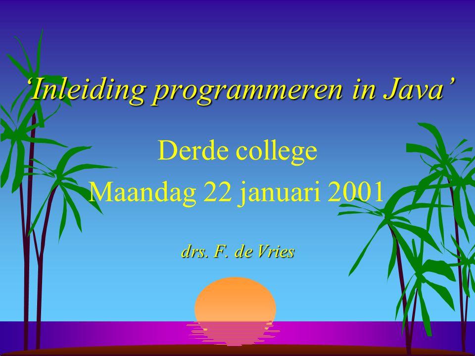 'Inleiding programmeren in Java' Derde college Maandag 22 januari 2001 drs. F. de Vries