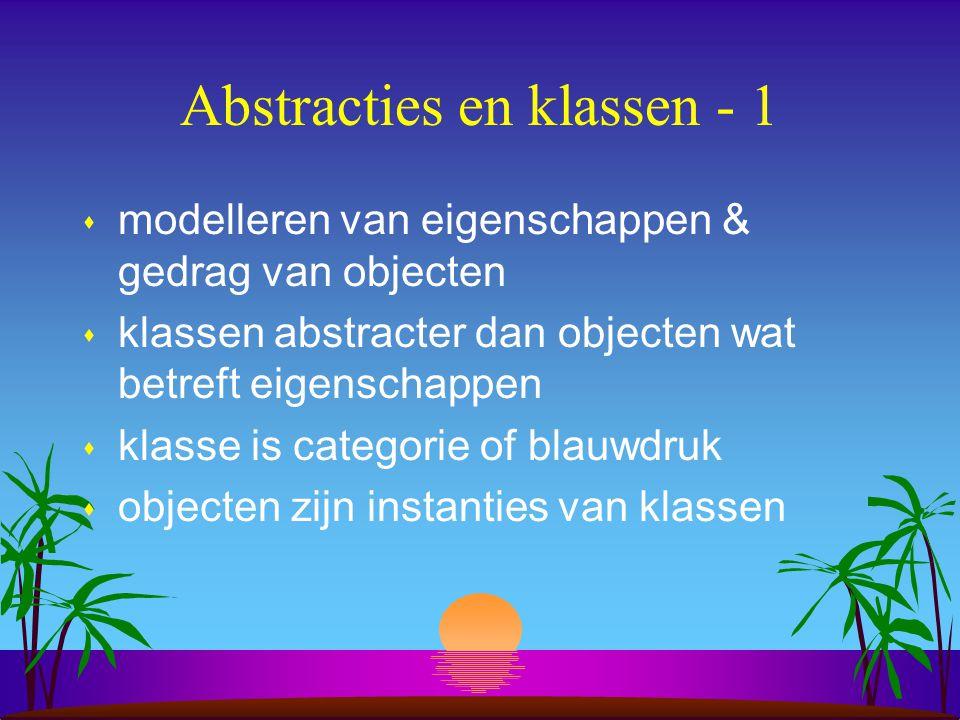 Abstracties en klassen - 1 s modelleren van eigenschappen & gedrag van objecten s klassen abstracter dan objecten wat betreft eigenschappen s klasse is categorie of blauwdruk s objecten zijn instanties van klassen