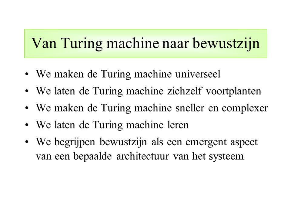 Van Turing machine naar bewustzijn We maken de Turing machine universeel We laten de Turing machine zichzelf voortplanten We maken de Turing machine s