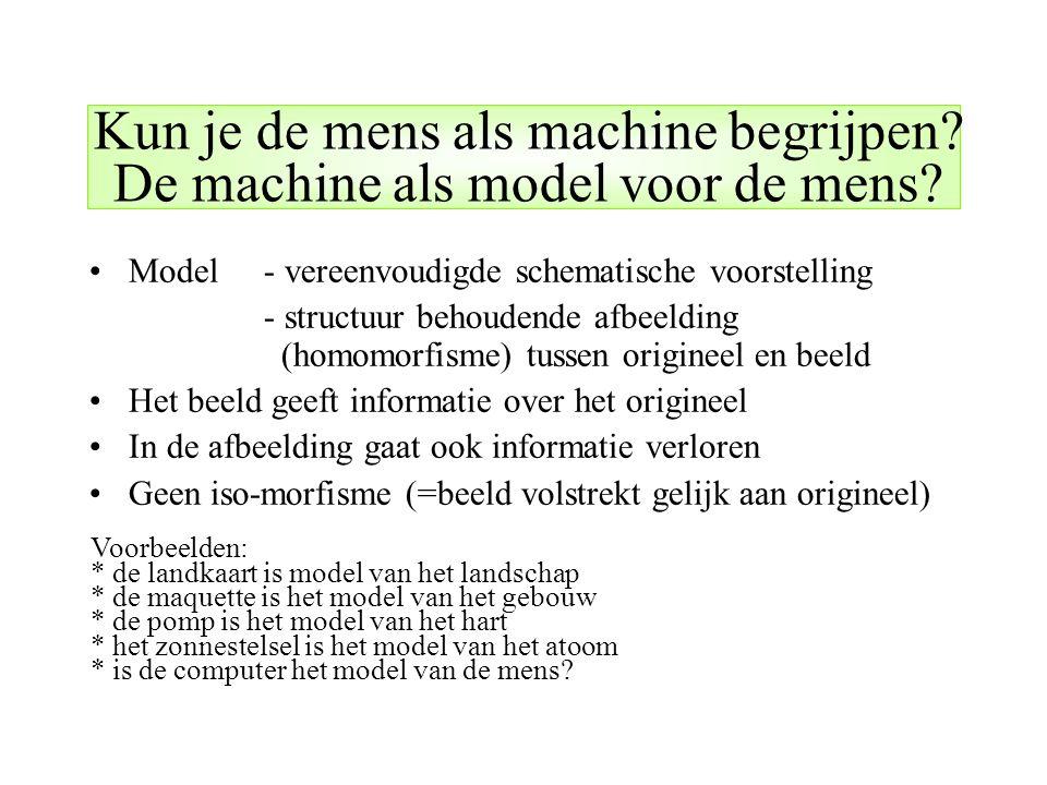 Kun je de mens als machine begrijpen? De machine als model voor de mens? Model - vereenvoudigde schematische voorstelling - structuur behoudende afbee