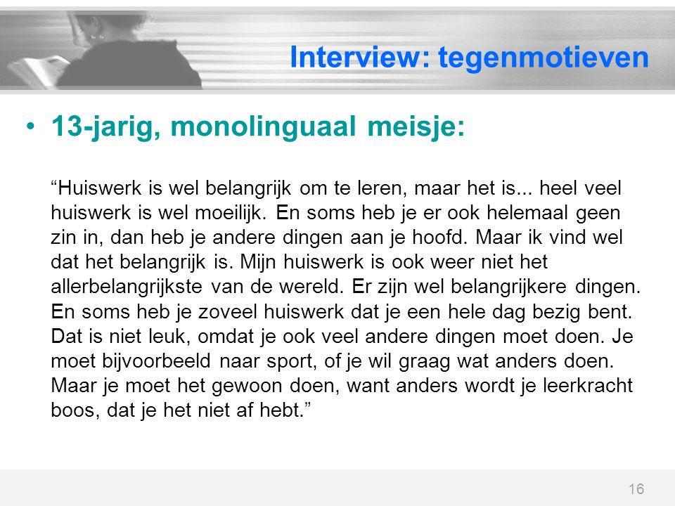 """16 Interview: tegenmotieven 13-jarig, monolinguaal meisje: """"Huiswerk is wel belangrijk om te leren, maar het is... heel veel huiswerk is wel moeilijk."""