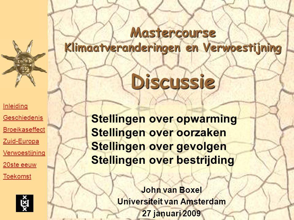 Mastercourse Klimaatveranderingen en Verwoestijning Discussie John van Boxel Universiteit van Amsterdam 27 januari 2009 Stellingen over opwarming Stellingen over oorzaken Stellingen over gevolgen Stellingen over bestrijding Inleiding Geschiedenis Broeikaseffect Zuid-Europa Verwoestijning 20ste eeuw Toekomst