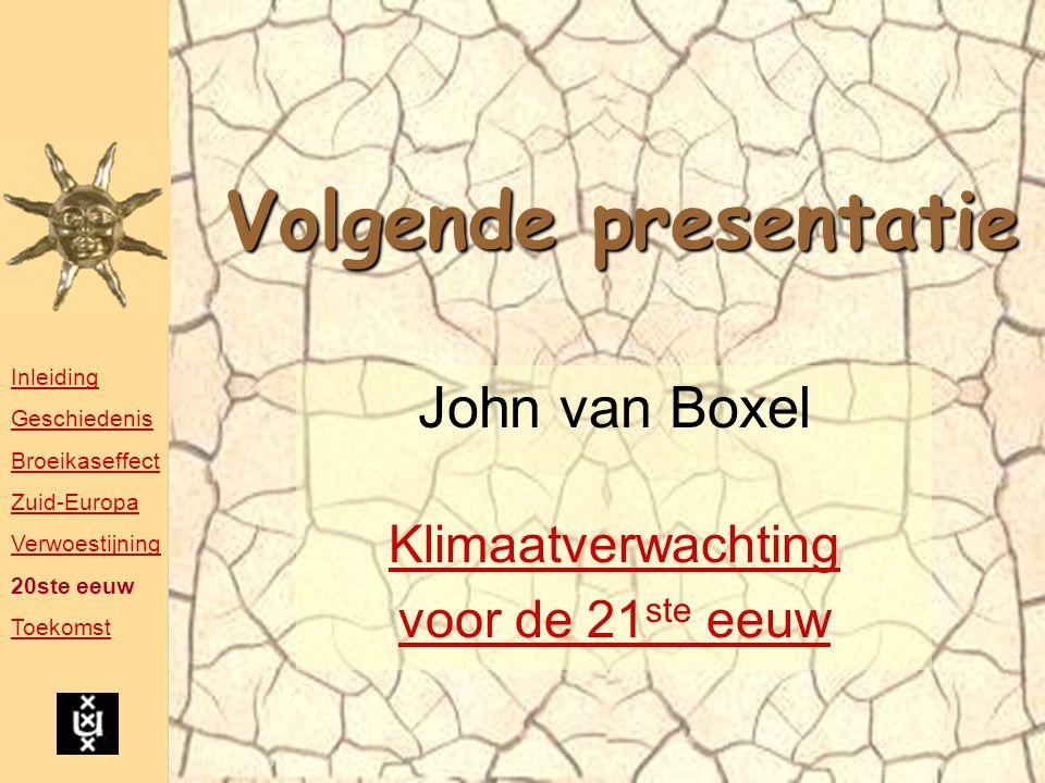 Volgende presentatie John van Boxel Klimaatverwachting voor de 21 ste eeuw Inleiding Geschiedenis Broeikaseffect Zuid-Europa Verwoestijning 20ste eeuw Toekomst