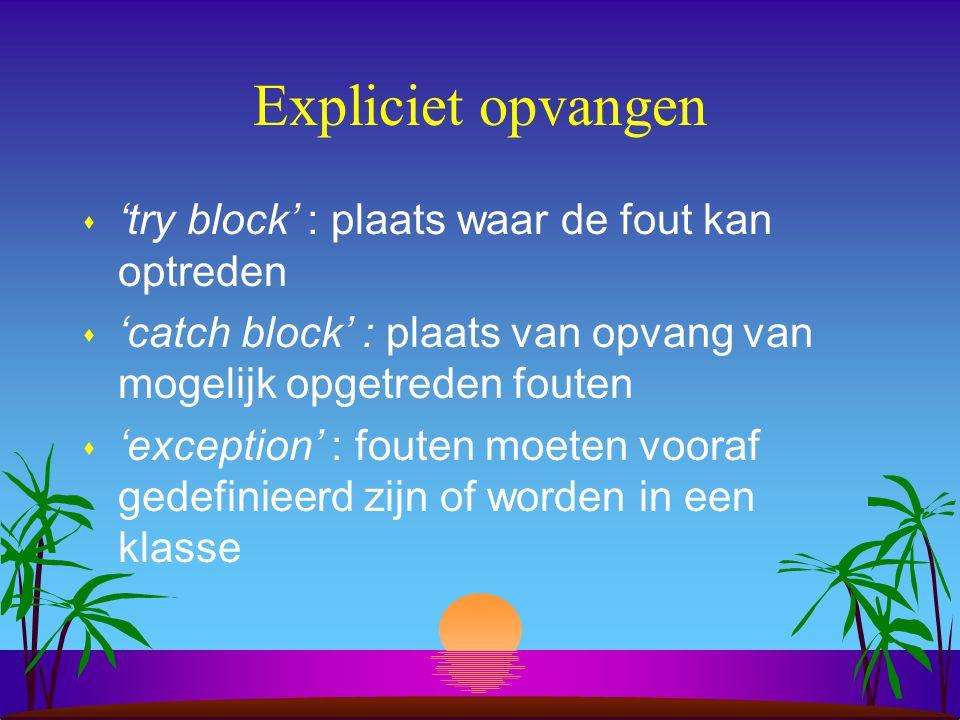 Expliciet opvangen s 'try block' : plaats waar de fout kan optreden s 'catch block' : plaats van opvang van mogelijk opgetreden fouten s 'exception' : fouten moeten vooraf gedefinieerd zijn of worden in een klasse