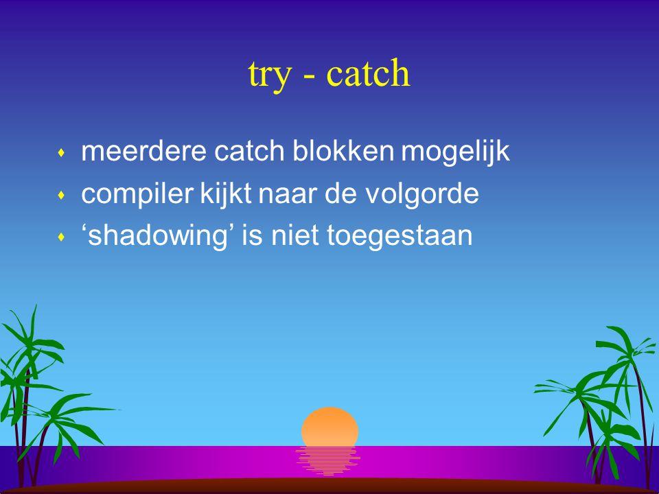 try - catch s meerdere catch blokken mogelijk s compiler kijkt naar de volgorde s 'shadowing' is niet toegestaan