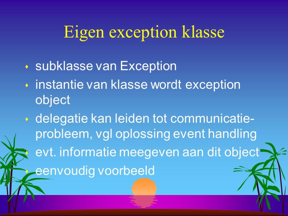 Eigen exception klasse s subklasse van Exception s instantie van klasse wordt exception object s delegatie kan leiden tot communicatie- probleem, vgl oplossing event handling s evt.