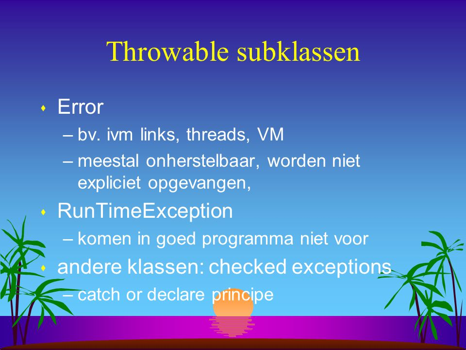 Throws clausule s checked exceptions: catch or declare principe: –catch: try-catch-finally –declare: throws in methode header s compiler dwingt keuze af s voorbeeld 6
