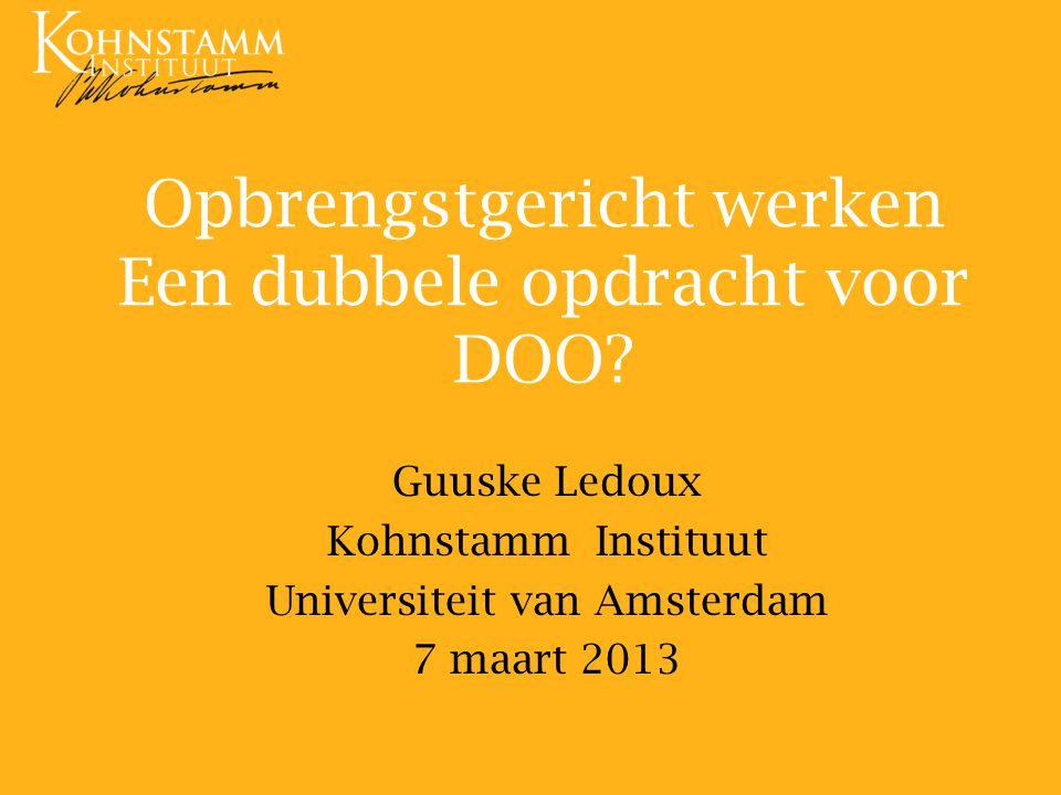 Opbrengstgericht werken Een dubbele opdracht voor DOO? Guuske Ledoux Kohnstamm Instituut Universiteit van Amsterdam 7 maart 2013