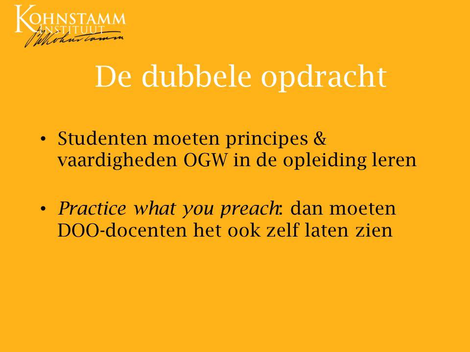 De dubbele opdracht Studenten moeten principes & vaardigheden OGW in de opleiding leren Practice what you preach: dan moeten DOO-docenten het ook zelf