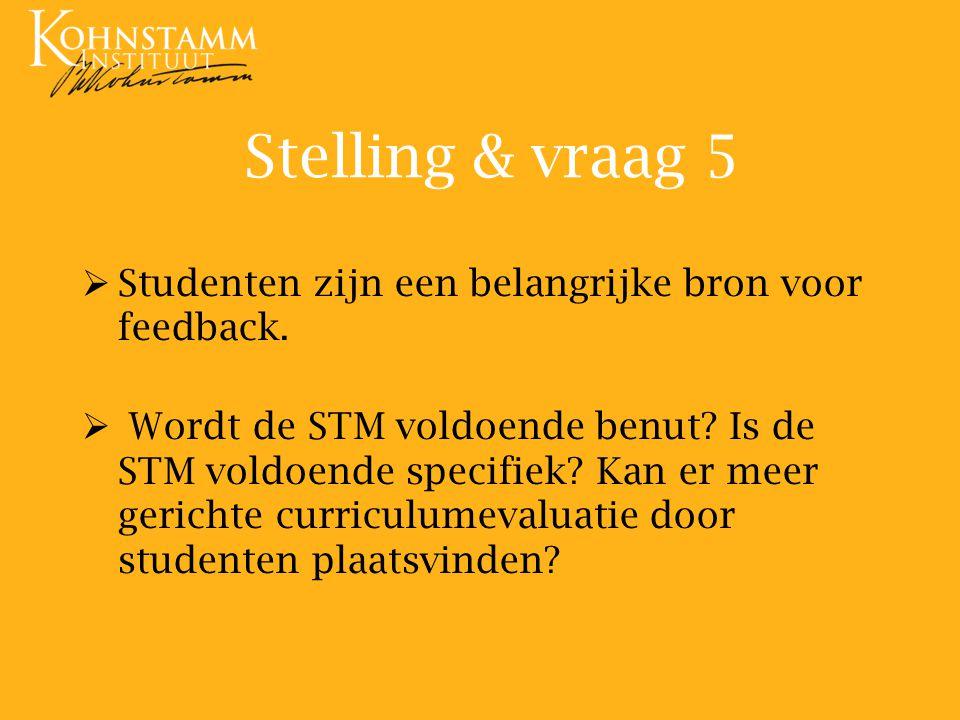 Stelling & vraag 5   Studenten zijn een belangrijke bron voor feedback.   Wordt de STM voldoende benut? Is de STM voldoende specifiek? Kan er meer