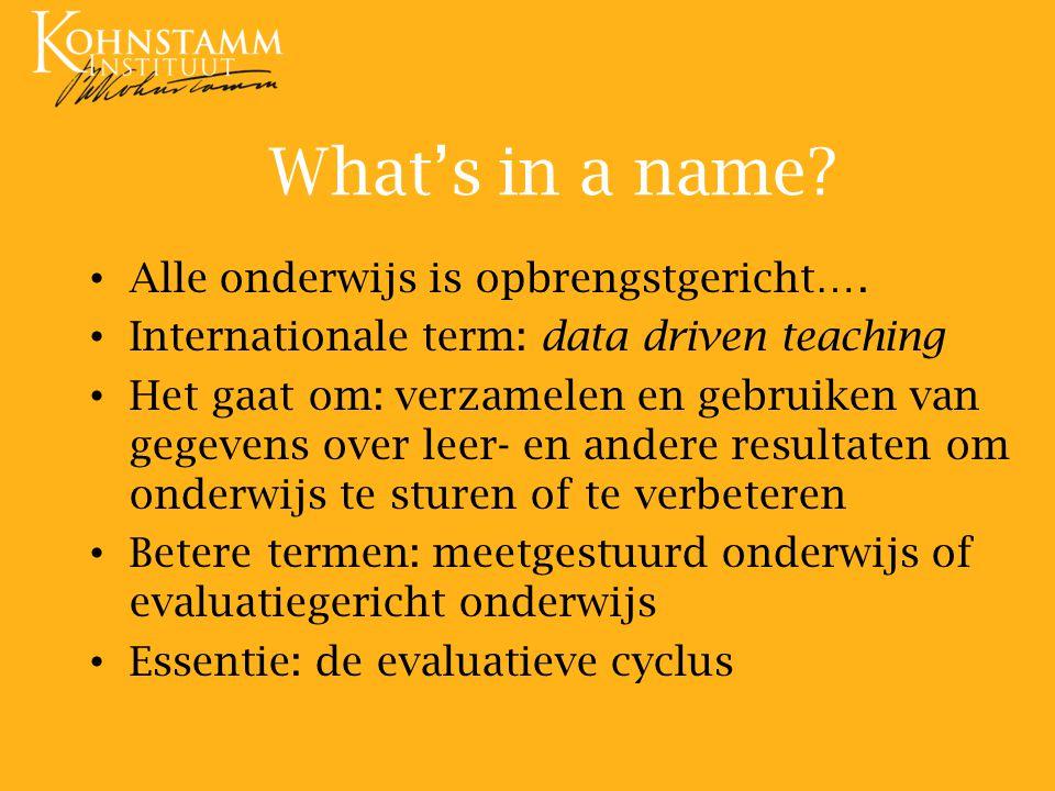 What's in a name? Alle onderwijs is opbrengstgericht…. Internationale term: data driven teaching Het gaat om: verzamelen en gebruiken van gegevens ove