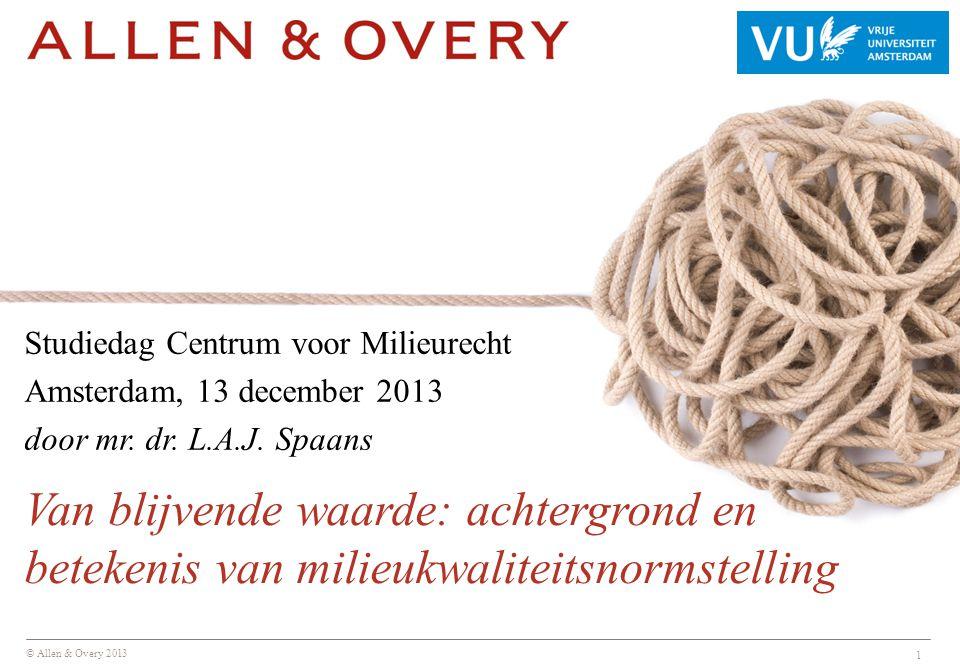 © Allen & Overy 2013 1 Studiedag Centrum voor Milieurecht Amsterdam, 13 december 2013 door mr. dr. L.A.J. Spaans Van blijvende waarde: achtergrond en