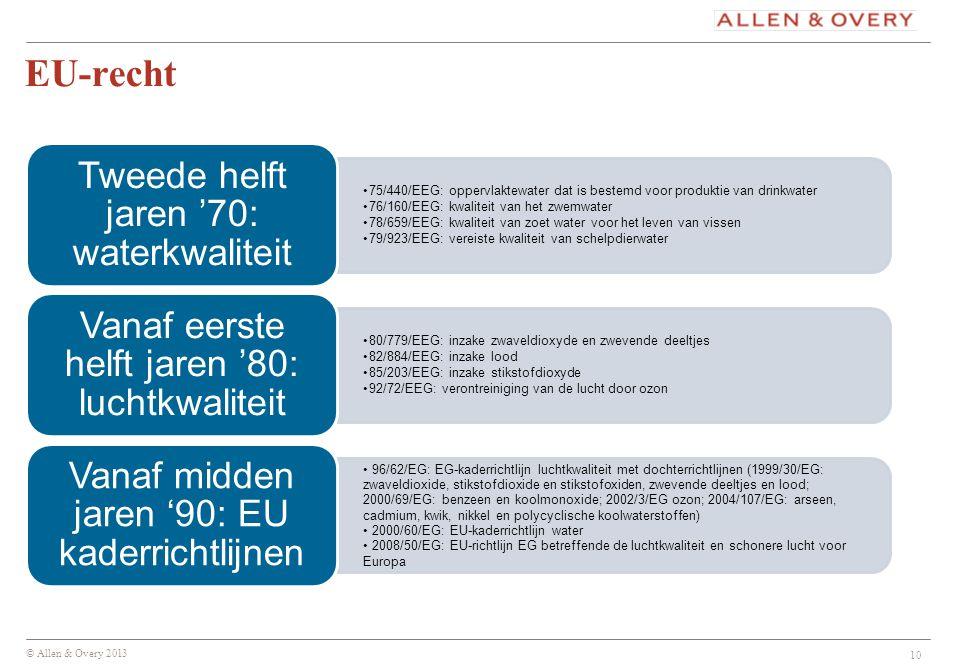 © Allen & Overy 2013 EU-recht 75/440/EEG: oppervlaktewater dat is bestemd voor produktie van drinkwater 76/160/EEG: kwaliteit van het zwemwater 78/659