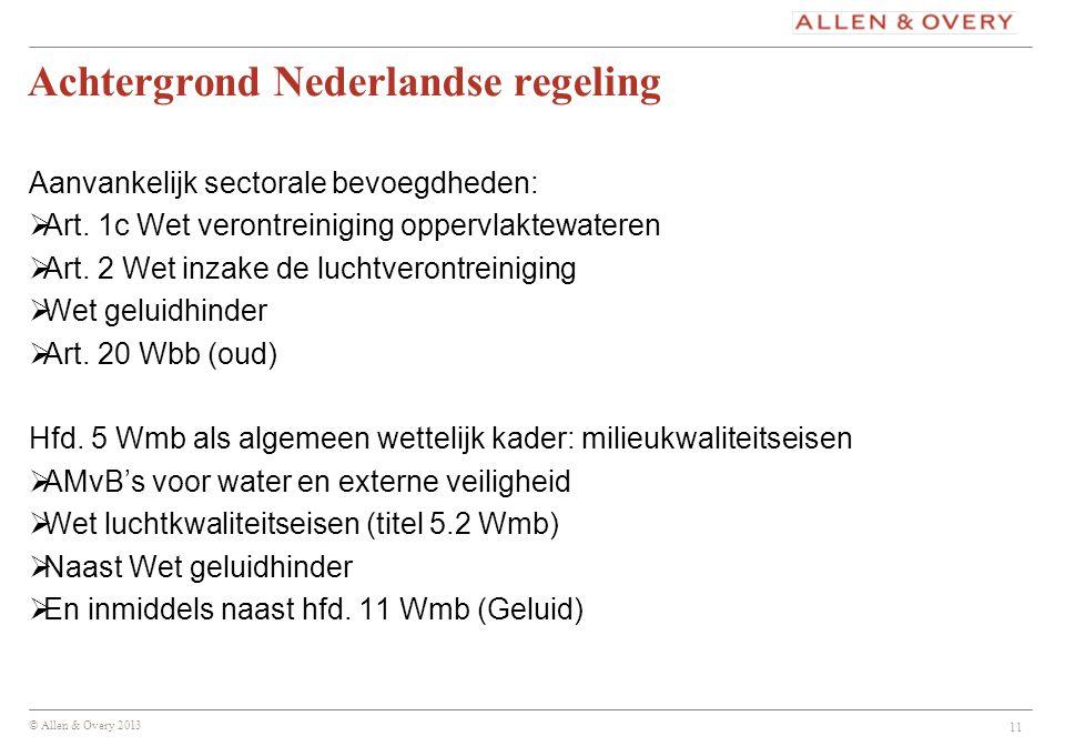 © Allen & Overy 2013 Achtergrond Nederlandse regeling Aanvankelijk sectorale bevoegdheden:  Art. 1c Wet verontreiniging oppervlaktewateren  Art. 2 W