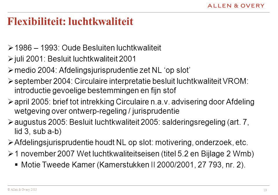 © Allen & Overy 2013 Flexibiliteit: luchtkwaliteit  1986 – 1993: Oude Besluiten luchtkwaliteit  juli 2001: Besluit luchtkwaliteit 2001  medio 2004: