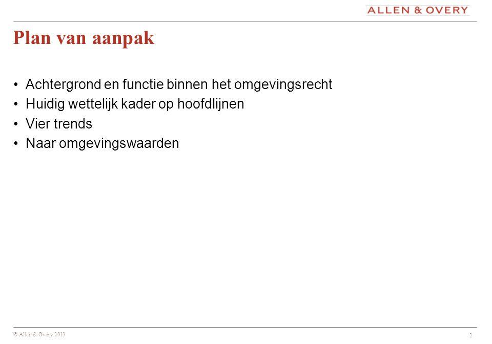 © Allen & Overy 2013 2 Plan van aanpak Achtergrond en functie binnen het omgevingsrecht Huidig wettelijk kader op hoofdlijnen Vier trends Naar omgevin