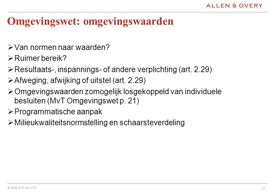 © Allen & Overy 2013 Omgevingswet: omgevingswaarden  Van normen naar waarden?  Ruimer bereik?  Resultaats-, inspannings- of andere verplichting (ar