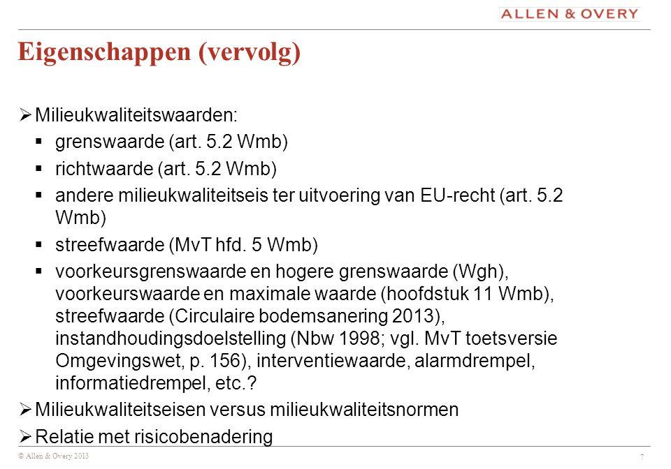 © Allen & Overy 2013 Eigenschappen (vervolg)  Milieukwaliteitswaarden:  grenswaarde (art. 5.2 Wmb)  richtwaarde (art. 5.2 Wmb)  andere milieukwali
