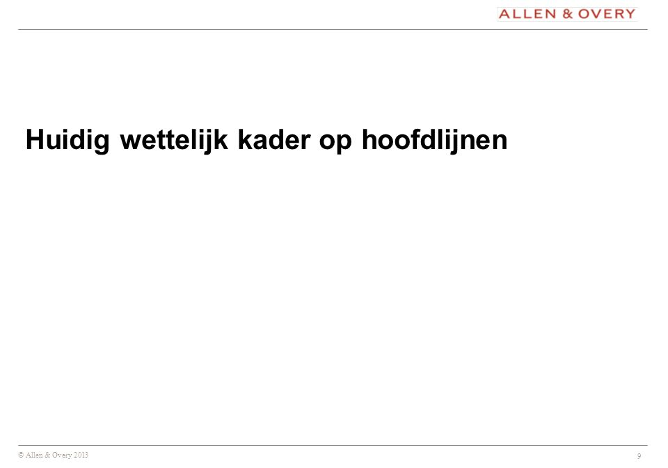 © Allen & Overy 2013 9 Huidig wettelijk kader op hoofdlijnen