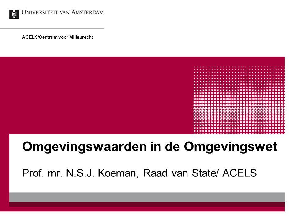 Omgevingswaarden in de Omgevingswet Prof. mr. N.S.J. Koeman, Raad van State/ ACELS ACELS/Centrum voor Milieurecht