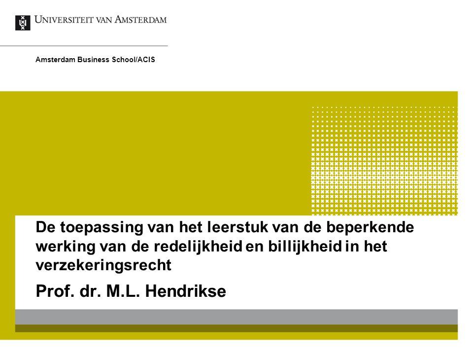 De toepassing van het leerstuk van de beperkende werking van de redelijkheid en billijkheid in het verzekeringsrecht Prof. dr. M.L. Hendrikse Amsterda