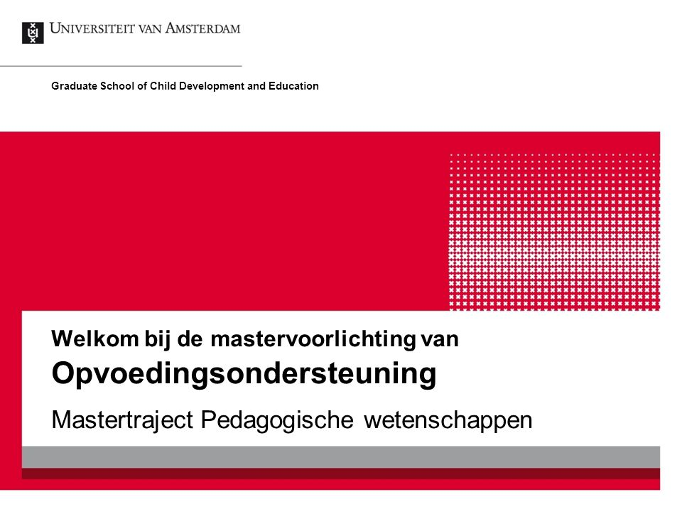 Welkom bij de mastervoorlichting van Opvoedingsondersteuning Mastertraject Pedagogische wetenschappen Graduate School of Child Development and Education