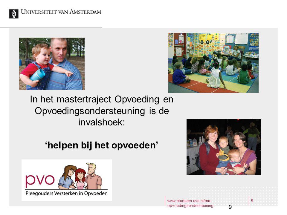 www.studeren.uva.nl/ma- opvoedingsondersteuning 9 9 In het mastertraject Opvoeding en Opvoedingsondersteuning is de invalshoek: 'helpen bij het opvoed
