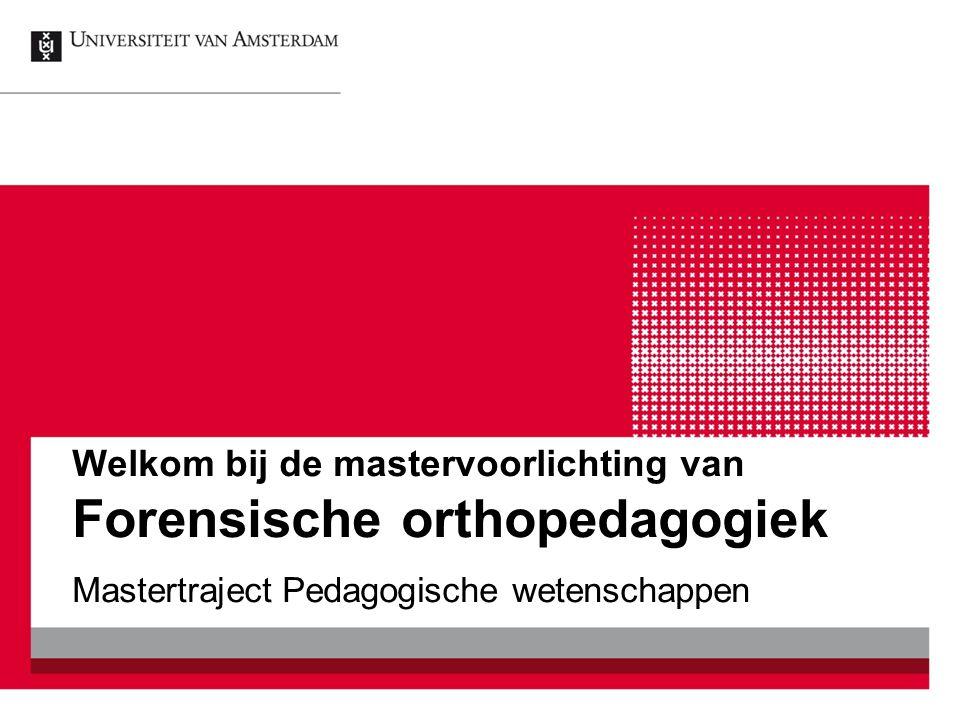 Welkom bij de mastervoorlichting van Forensische orthopedagogiek Mastertraject Pedagogische wetenschappen