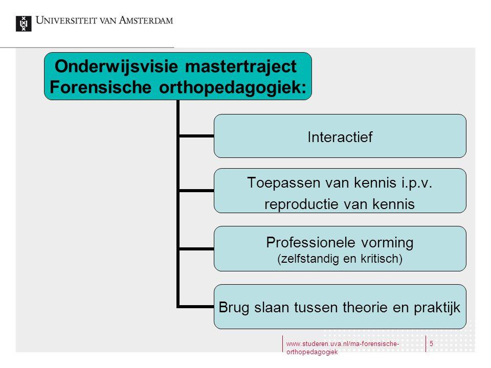 www.studeren.uva.nl/ma-forensische- orthopedagogiek 5 Onderwijsvisie mastertraject Forensische orthopedagogiek: Interactief Toepassen van kennis i.p.v