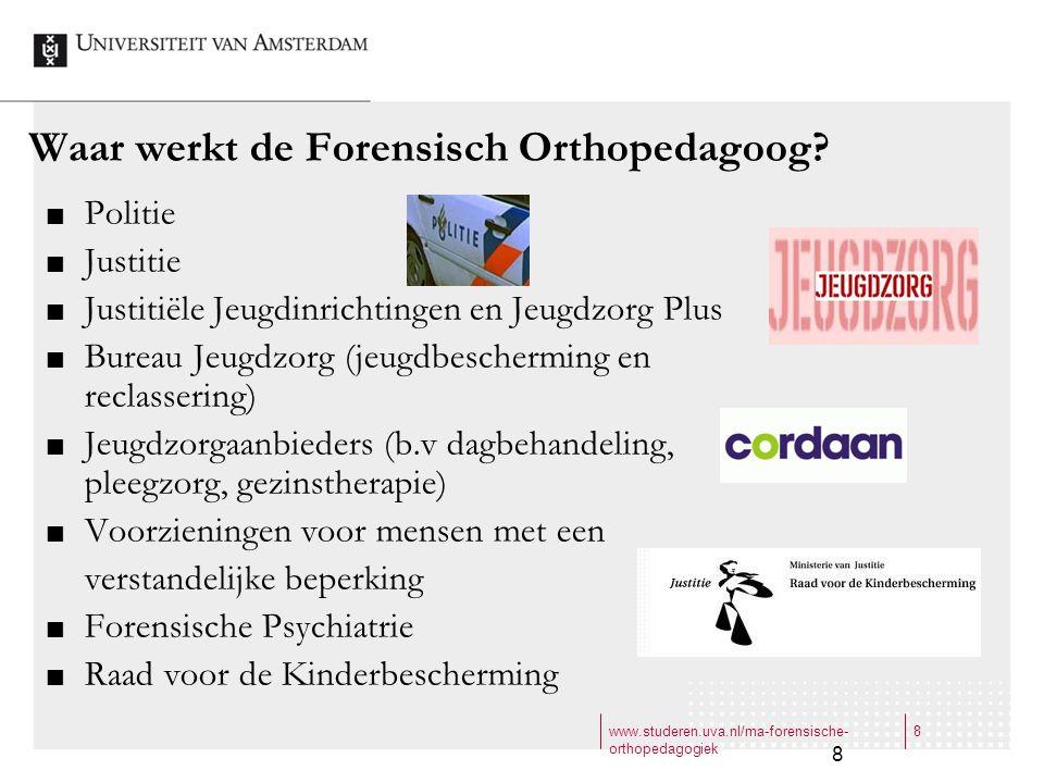 www.studeren.uva.nl/ma-forensische- orthopedagogiek 8 8 Waar werkt de Forensisch Orthopedagoog? Politie Justitie Justitiële Jeugdinrichtingen en Jeugd