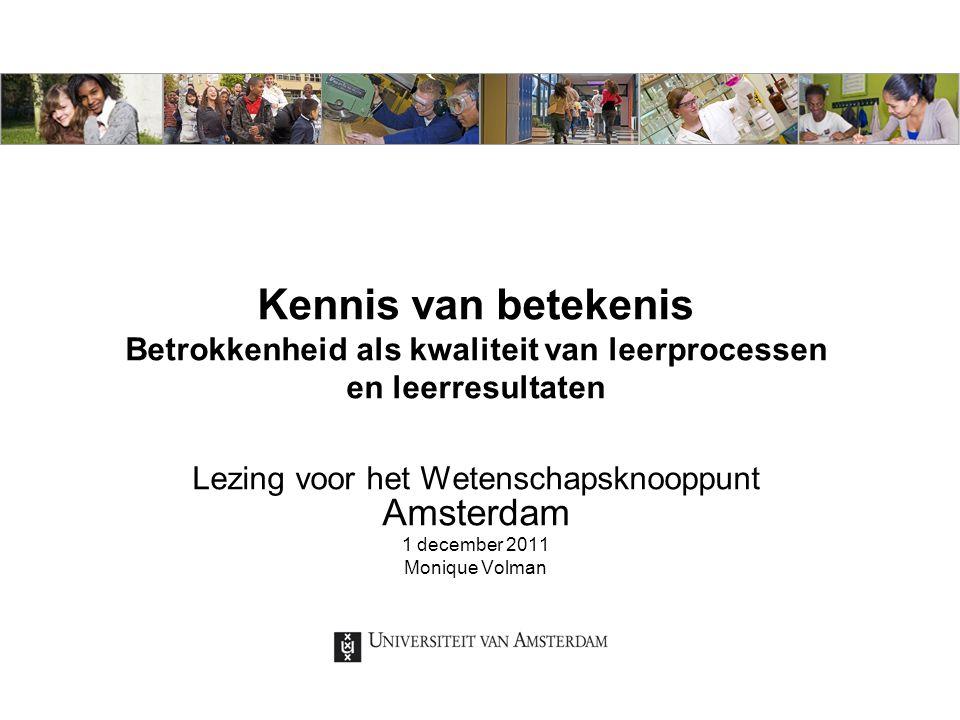 Kennis van betekenis Betrokkenheid als kwaliteit van leerprocessen en leerresultaten Lezing voor het Wetenschapsknooppunt Amsterdam 1 december 2011 Monique Volman