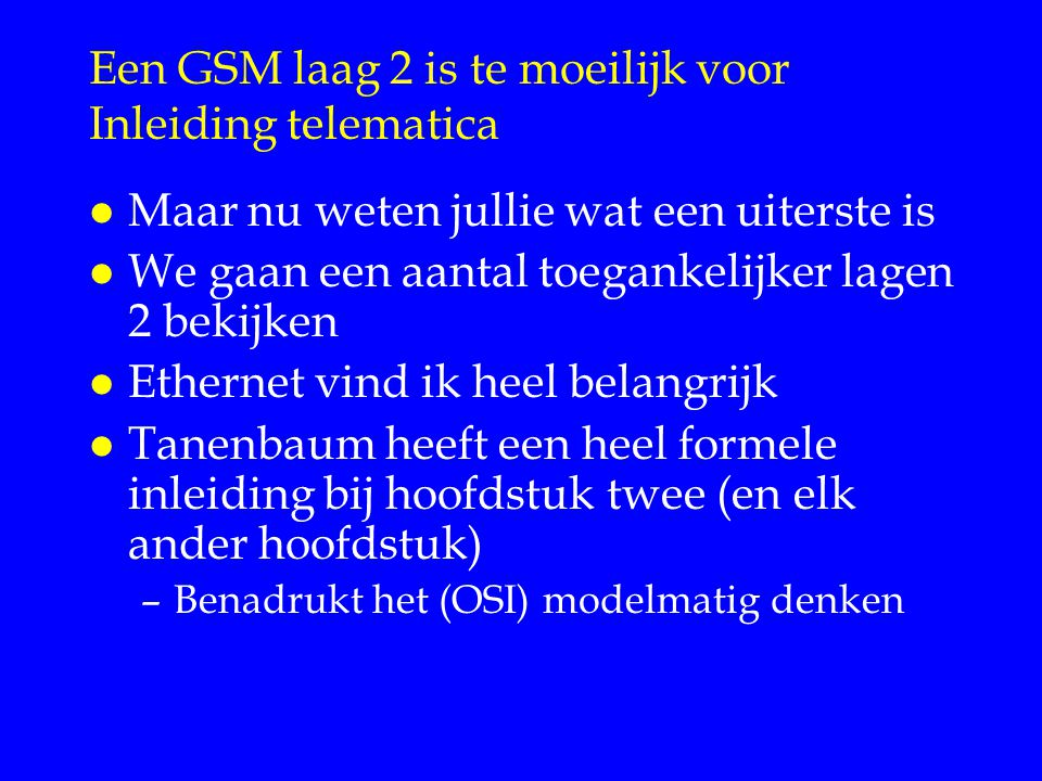Een GSM laag 2 is te moeilijk voor Inleiding telematica l Maar nu weten jullie wat een uiterste is l We gaan een aantal toegankelijker lagen 2 bekijken l Ethernet vind ik heel belangrijk l Tanenbaum heeft een heel formele inleiding bij hoofdstuk twee (en elk ander hoofdstuk) –Benadrukt het (OSI) modelmatig denken