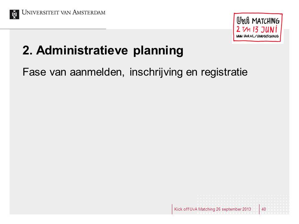 2. Administratieve planning Fase van aanmelden, inschrijving en registratie Kick off UvA Matching 26 september 201340