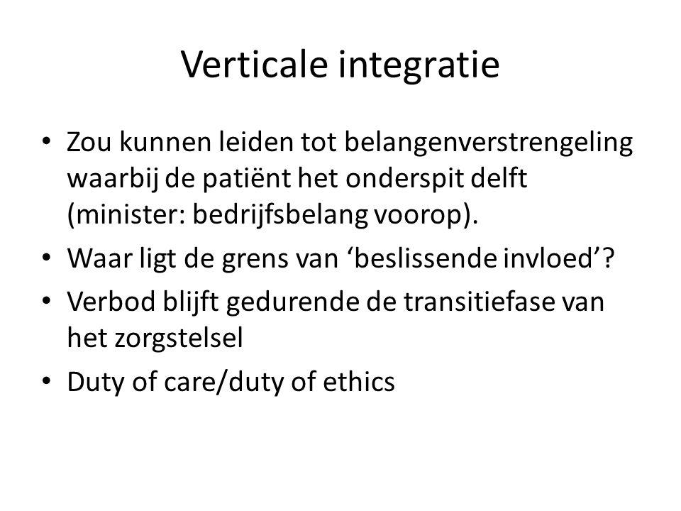 Verticale integratie Zou kunnen leiden tot belangenverstrengeling waarbij de patiënt het onderspit delft (minister: bedrijfsbelang voorop). Waar ligt