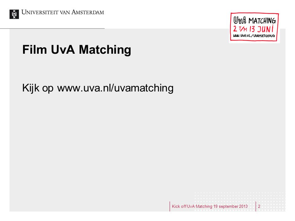 Probleem Hoger Onderwijs kent veel uitval en veel switchers Onderwijsinspectie 2009:  starters 2002: 48% switch of uitval na 7 jaar  wel vaak in HO gebleven Kick off UvA Matching 19 september 201333