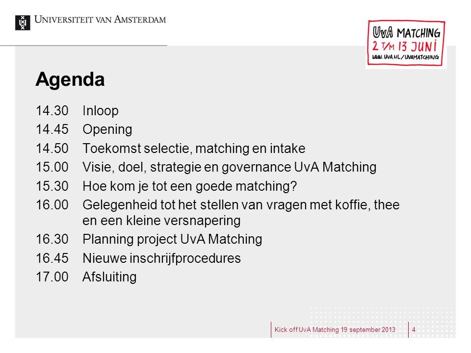 Kick off UvA Matching 19 september 20134 Agenda 14.30 Inloop 14.45 Opening 14.50 Toekomst selectie, matching en intake 15.00 Visie, doel, strategie en