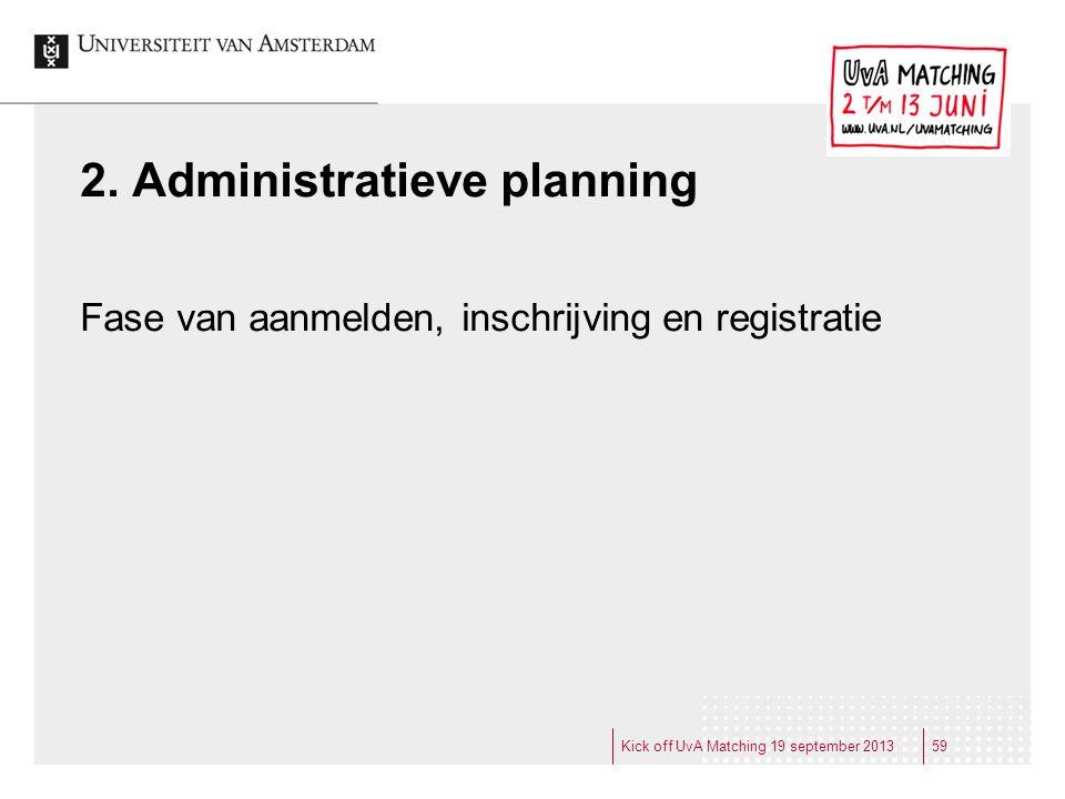 2. Administratieve planning Fase van aanmelden, inschrijving en registratie Kick off UvA Matching 19 september 201359