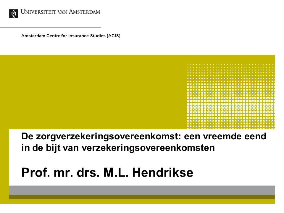 De zorgverzekeringsovereenkomst: een vreemde eend in de bijt van verzekeringsovereenkomsten Prof. mr. drs. M.L. Hendrikse Amsterdam Centre for Insuran