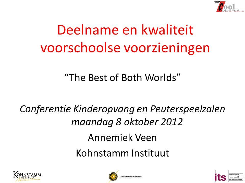 Deelname en kwaliteit voorschoolse voorzieningen The Best of Both Worlds Conferentie Kinderopvang en Peuterspeelzalen maandag 8 oktober 2012 Annemiek Veen Kohnstamm Instituut