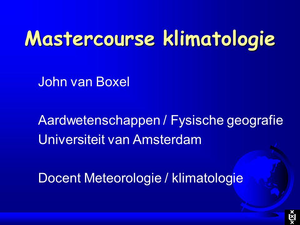 Mastercourse klimatologie John van Boxel Aardwetenschappen / Fysische geografie Universiteit van Amsterdam Docent Meteorologie / klimatologie