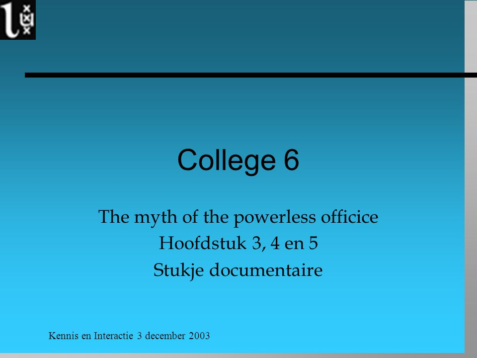 Kennis en Interactie 3 december 2003 College 6 The myth of the powerless officice Hoofdstuk 3, 4 en 5 Stukje documentaire