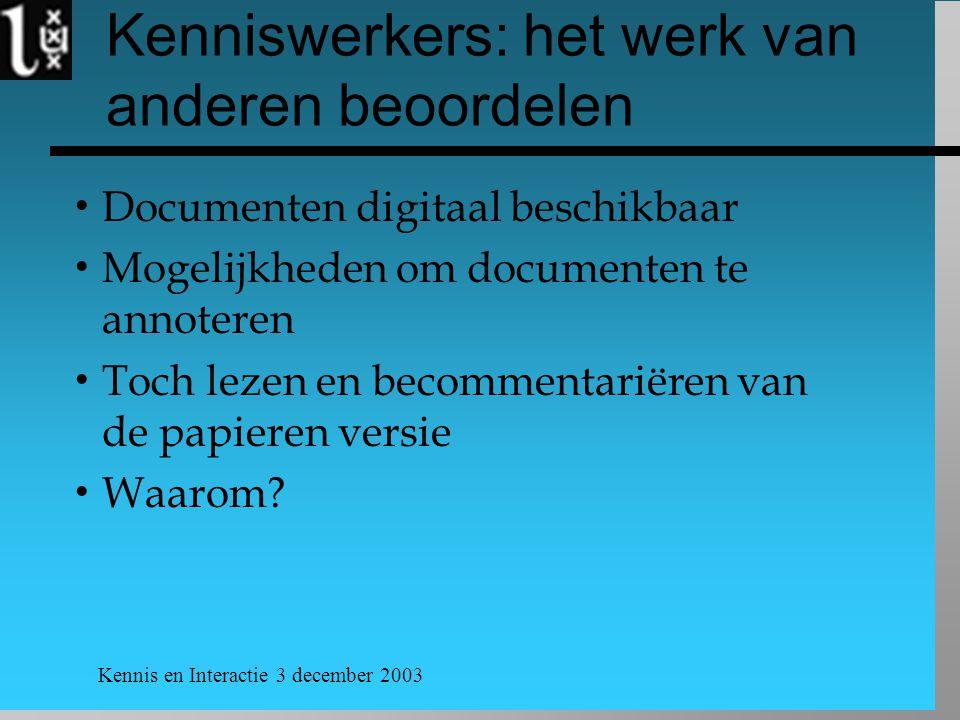 Kennis en Interactie 3 december 2003 Kenniswerkers: het werk van anderen beoordelen  Documenten digitaal beschikbaar  Mogelijkheden om documenten te annoteren  Toch lezen en becommentariëren van de papieren versie  Waarom
