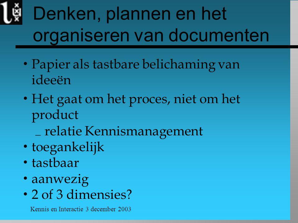 Kennis en Interactie 3 december 2003 Denken, plannen en het organiseren van documenten  Papier als tastbare belichaming van ideeën  Het gaat om het