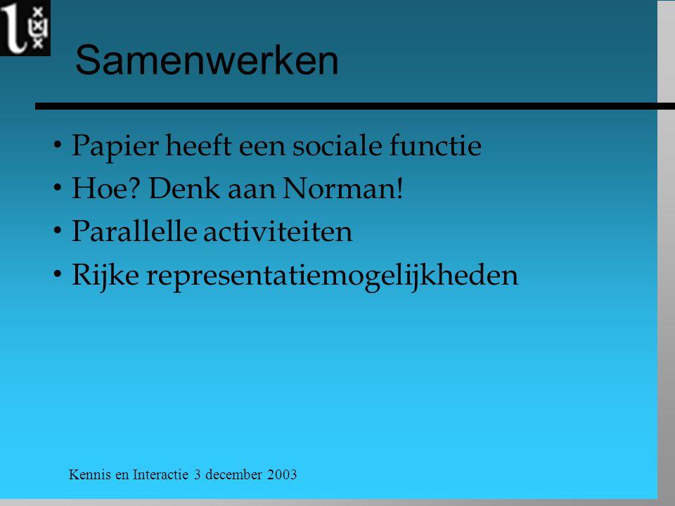 Kennis en Interactie 3 december 2003 Samenwerken  Papier heeft een sociale functie  Hoe? Denk aan Norman!  Parallelle activiteiten  Rijke represen