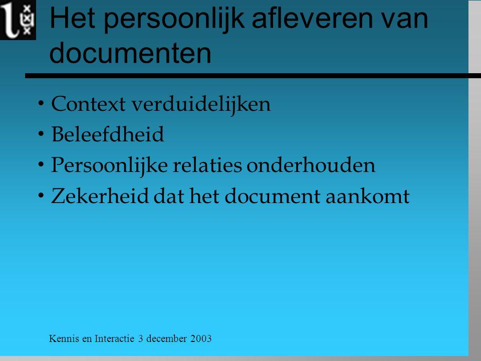 Kennis en Interactie 3 december 2003 Het persoonlijk afleveren van documenten  Context verduidelijken  Beleefdheid  Persoonlijke relaties onderhouden  Zekerheid dat het document aankomt
